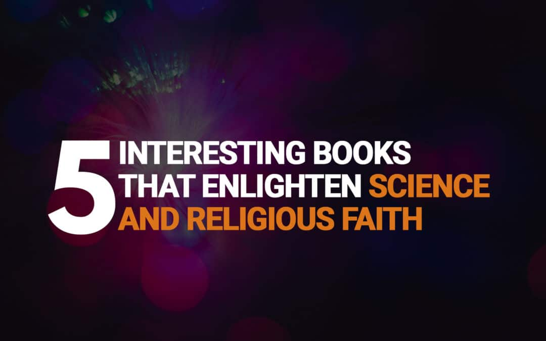 Five Interesting Books That Enlighten Science and Religious Faith
