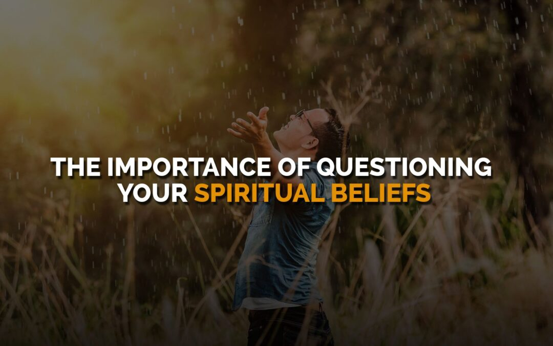 The Importance of Questioning Your Spiritual Beliefs