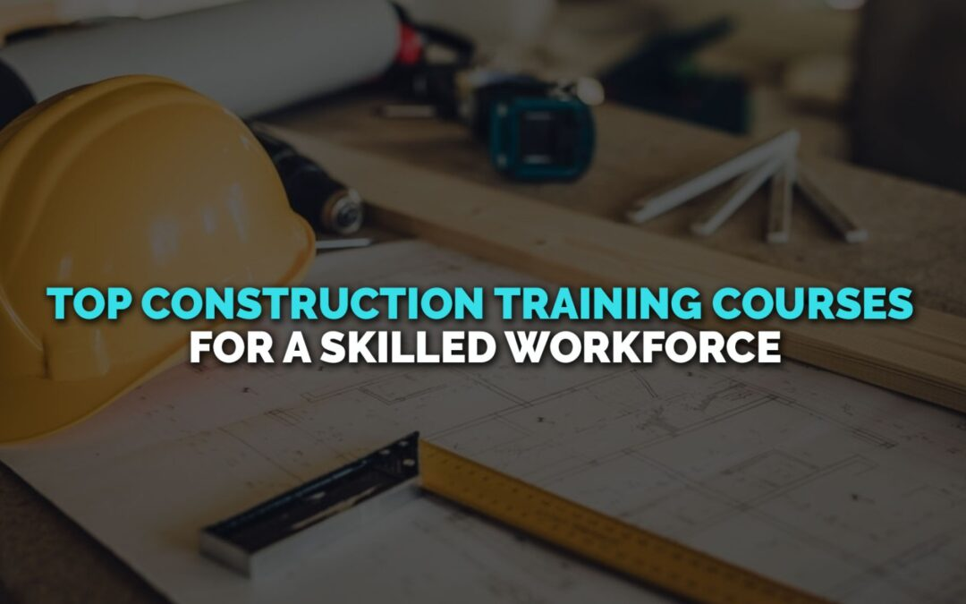 Top Construction Training Courses for A Skilled Workforce