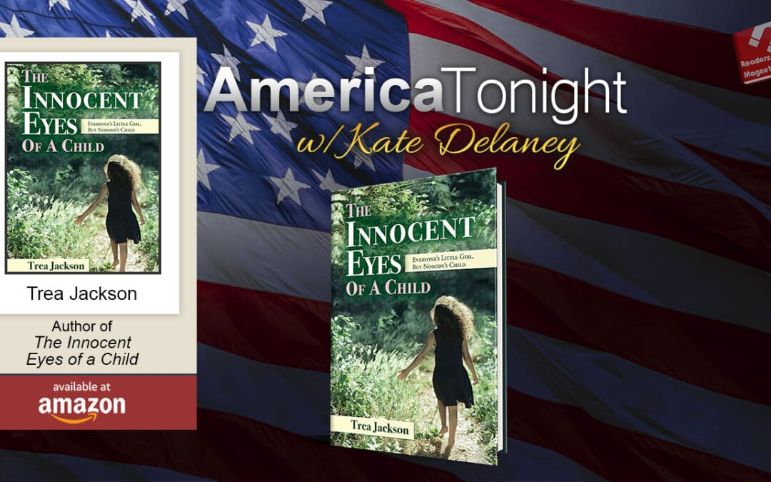 """America Tonight with Kate Delaney: Trea Jackson, """"The Innocent Eyes of a Child: Everyone's Little Girl, But Nobody's Child"""""""